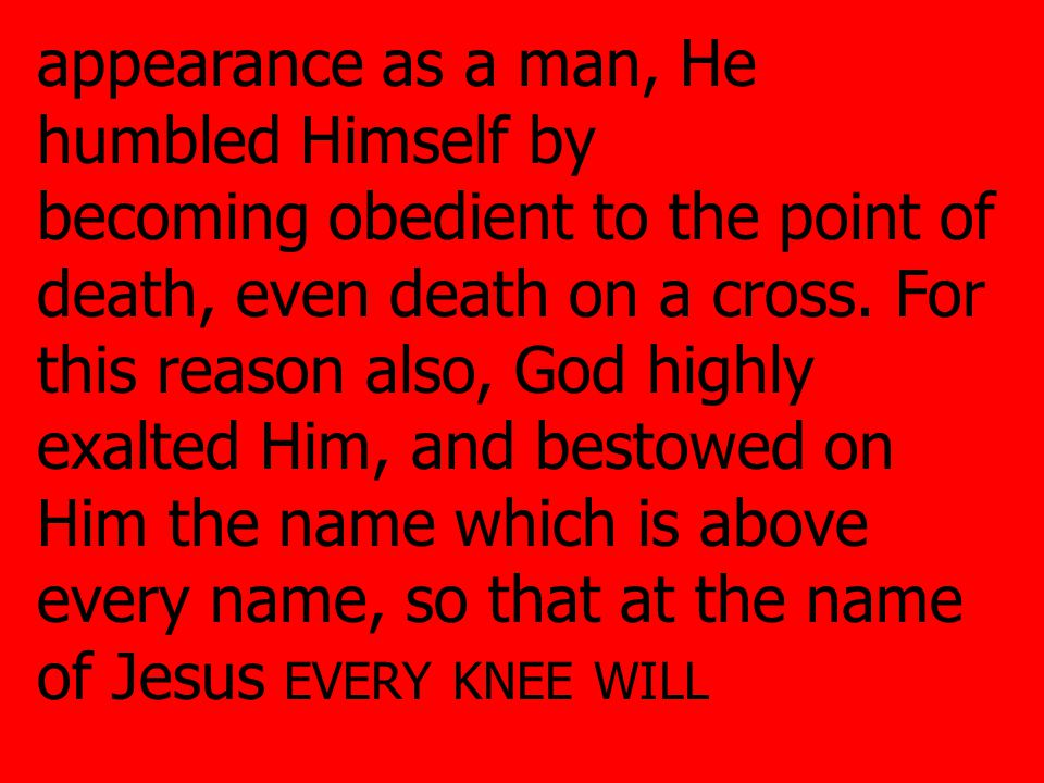 appearance as a man, He humbled Himself by becoming obedient to the point of death, even death on a cross.
