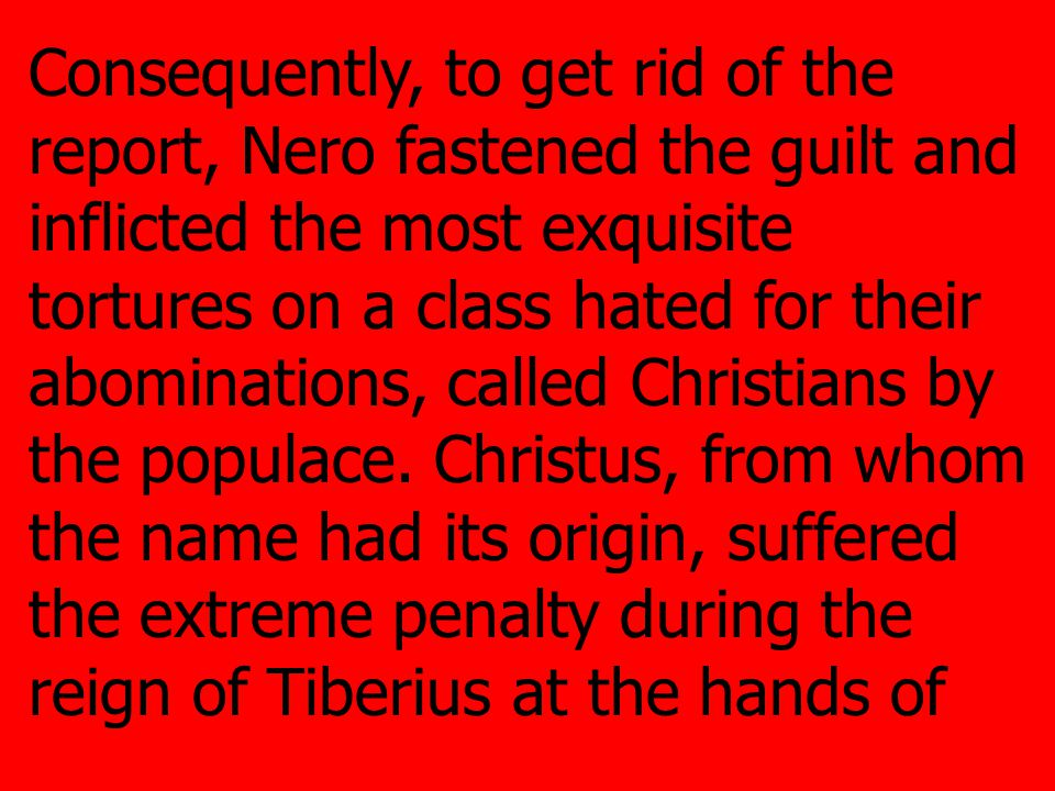 Consequently, to get rid of the report, Nero fastened the guilt and inflicted the most exquisite tortures on a class hated for their abominations, called Christians by the populace.