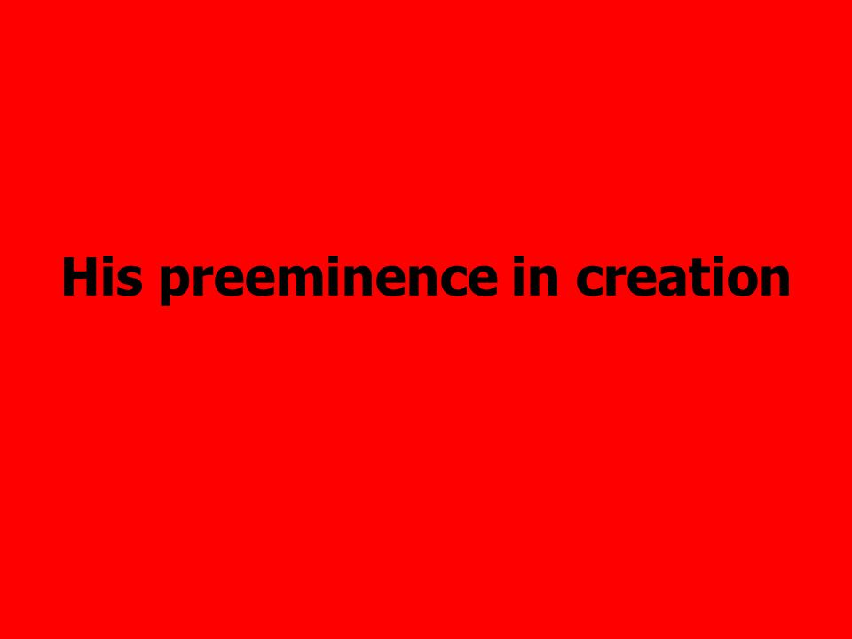 His preeminence in creation