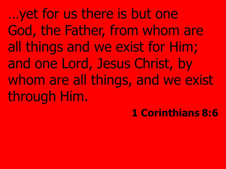 …yet for us there is but one God, the Father, from whom are all things and we exist for Him; and one Lord, Jesus Christ, by whom are all things, and we exist through Him.