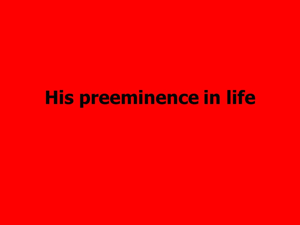 His preeminence in life