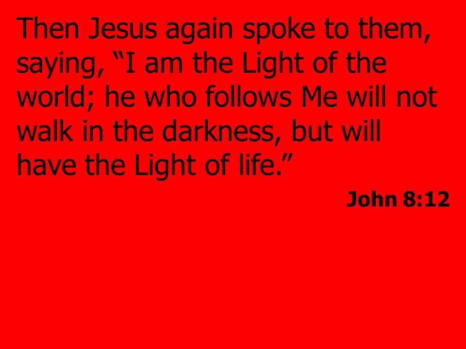 Then Jesus again spoke to them, saying, I am the Light of the world; he who follows Me will not walk in the darkness, but will have the Light of life. John 8:12