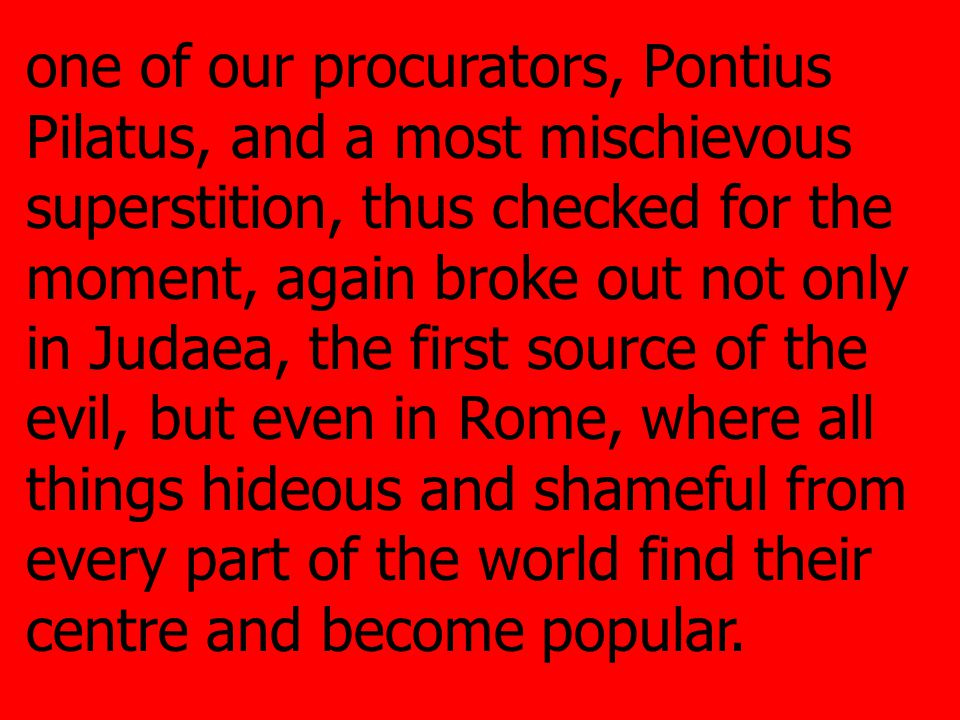 one of our procurators, Pontius Pilatus, and a most mischievous superstition, thus checked for the moment, again broke out not only in Judaea, the first source of the evil, but even in Rome, where all things hideous and shameful from every part of the world find their centre and become popular.