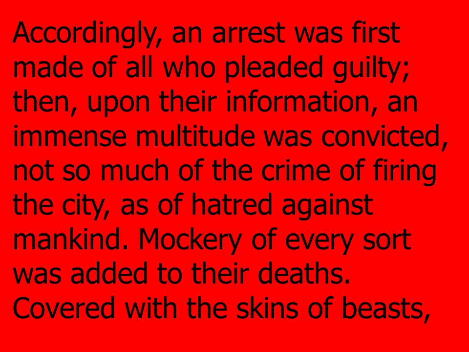 Accordingly, an arrest was first made of all who pleaded guilty; then, upon their information, an immense multitude was convicted, not so much of the crime of firing the city, as of hatred against mankind.