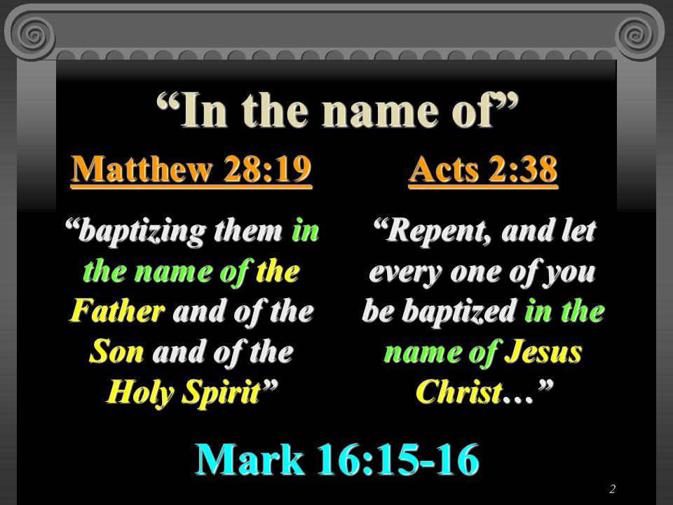 2 In the name of Matthew 28:19 baptizing them in the name of the Father and of the Son and of the Holy Spirit Acts 2:38 Repent, and let every one of you be baptized in the name of Jesus Christ… Mark 16:15-16