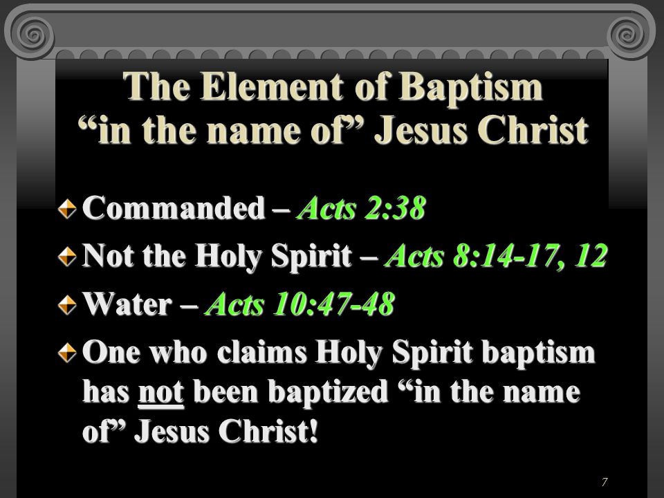 7 Commanded – Acts 2:38 Not the Holy Spirit – Acts 8:14-17, 12 Water – Acts 10:47-48 One who claims Holy Spirit baptism has not been baptized in the name of Jesus Christ.