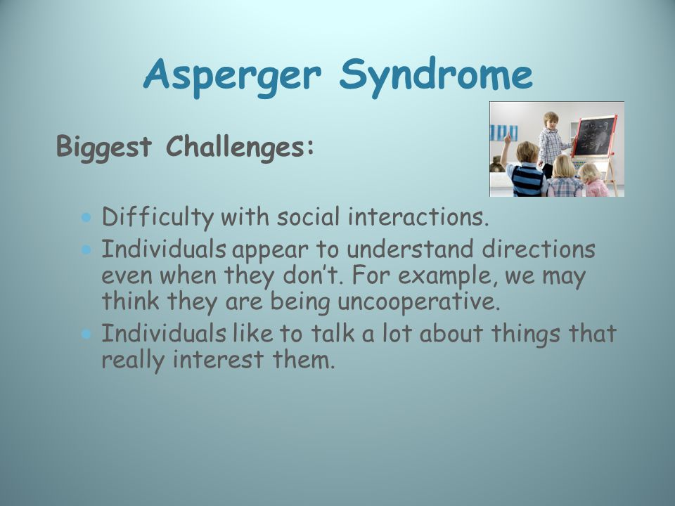 Asperger Syndrome Biggest Challenges:  Difficulty with social interactions.