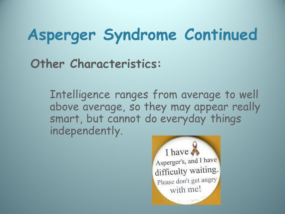 Asperger Syndrome Continued Other Characteristics: Intelligence ranges from average to well above average, so they may appear really smart, but cannot do everyday things independently.