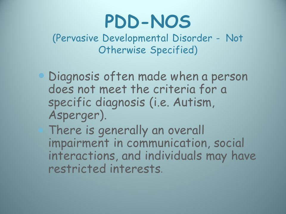 PDD-NOS (Pervasive Developmental Disorder - Not Otherwise Specified) Diagnosis often made when a person does not meet the criteria for a specific diagnosis (i.e.