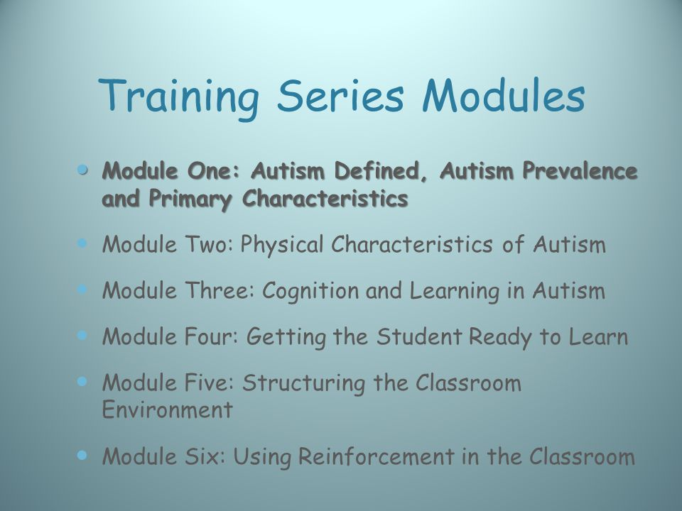 Training Series Modules Module One: Autism Defined, Autism Prevalence and Primary Characteristics Module One: Autism Defined, Autism Prevalence and Primary Characteristics Module Two: Physical Characteristics of Autism Module Three: Cognition and Learning in Autism Module Four: Getting the Student Ready to Learn Module Five: Structuring the Classroom Environment Module Six: Using Reinforcement in the Classroom