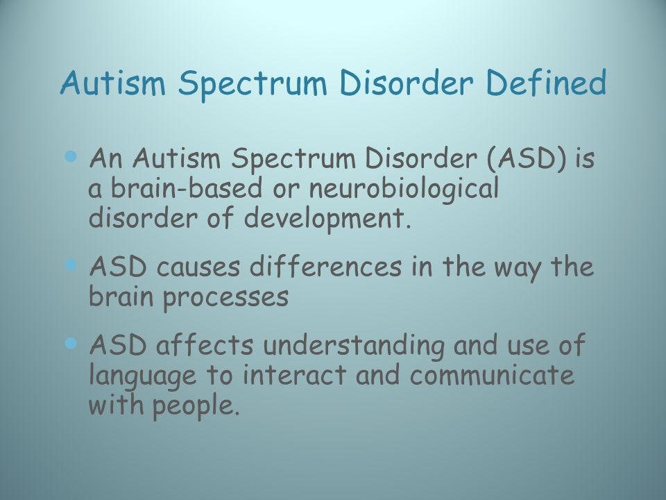Autism Spectrum Disorder Defined An Autism Spectrum Disorder (ASD) is a brain-based or neurobiological disorder of development.