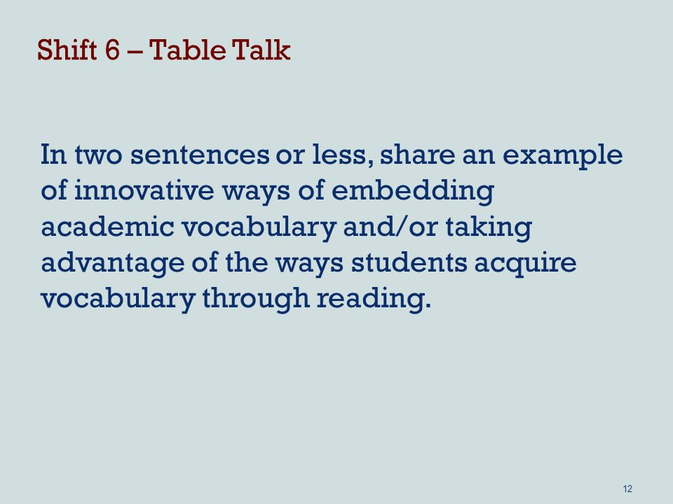 Shift 6 – Table Talk In two sentences or less, share an example of innovative ways of embedding academic vocabulary and/or taking advantage of the ways students acquire vocabulary through reading.