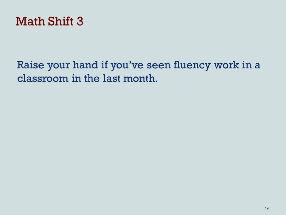 Math Shift 3 Raise your hand if you've seen fluency work in a classroom in the last month. 19