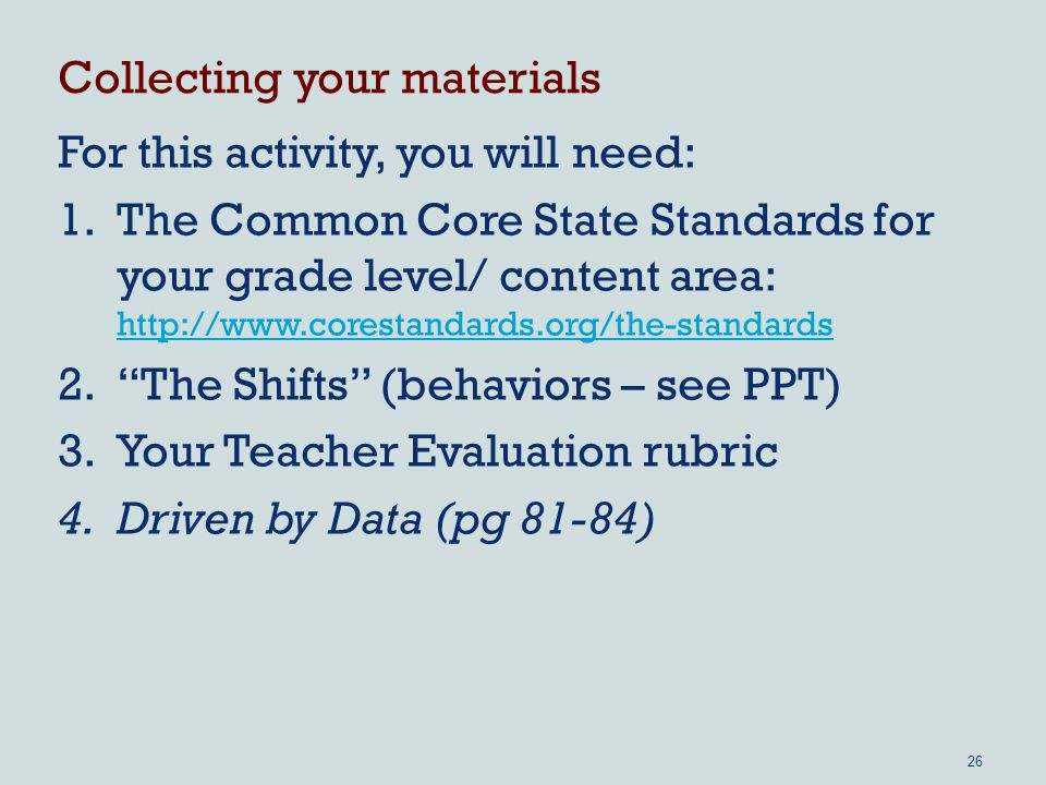 Collecting your materials For this activity, you will need: 1.The Common Core State Standards for your grade level/ content area: The Shifts (behaviors – see PPT) 3.Your Teacher Evaluation rubric 4.Driven by Data (pg 81-84) 26