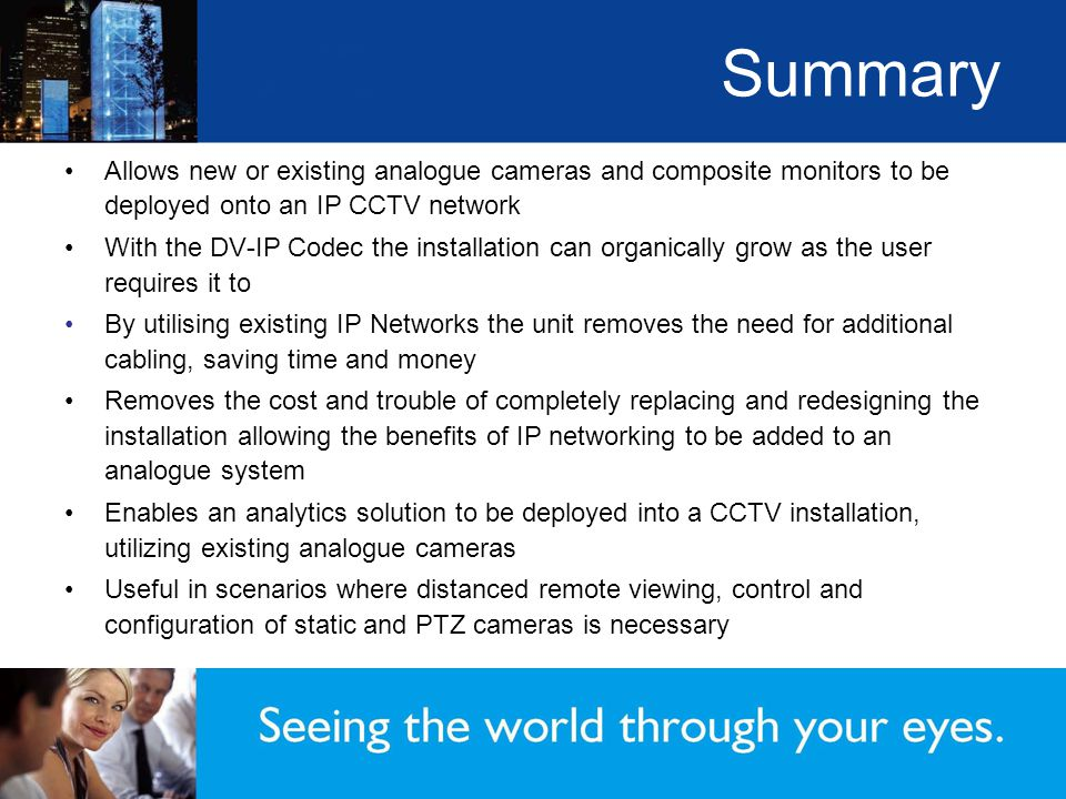 Summary Allows new or existing analogue cameras and composite monitors to be deployed onto an IP CCTV network With the DV-IP Codec the installation can organically grow as the user requires it to By utilising existing IP Networks the unit removes the need for additional cabling, saving time and money Removes the cost and trouble of completely replacing and redesigning the installation allowing the benefits of IP networking to be added to an analogue system Enables an analytics solution to be deployed into a CCTV installation, utilizing existing analogue cameras Useful in scenarios where distanced remote viewing, control and configuration of static and PTZ cameras is necessary