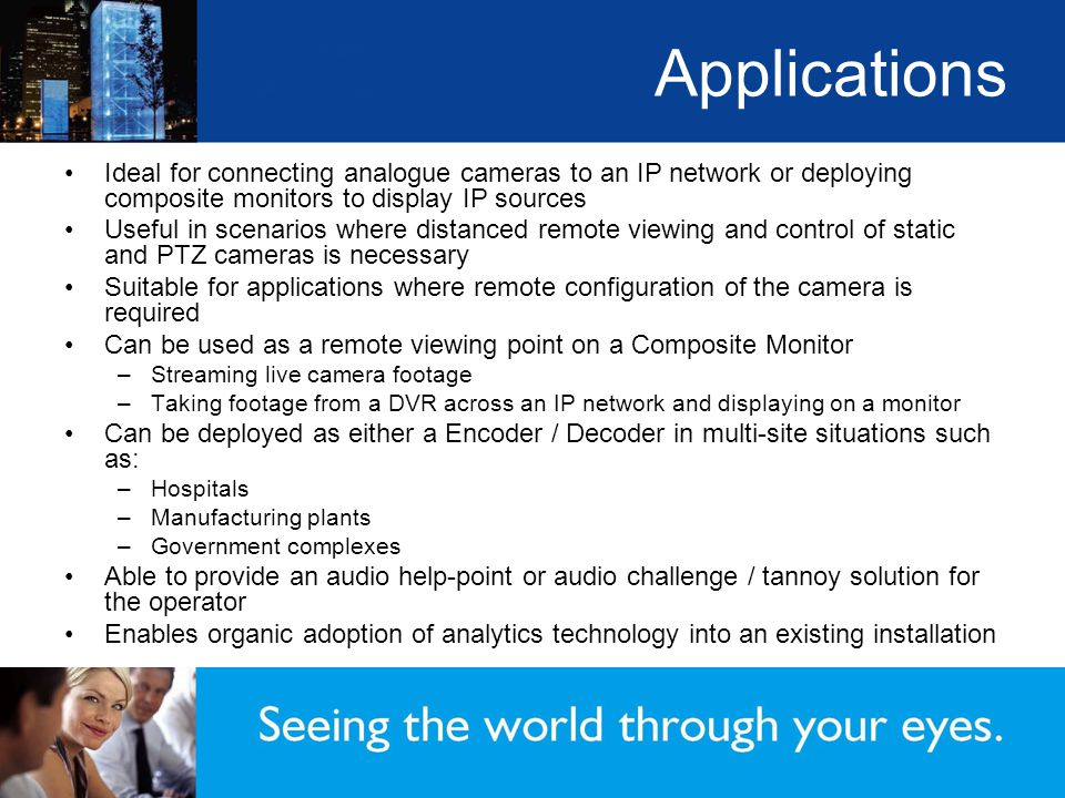 Applications Ideal for connecting analogue cameras to an IP network or deploying composite monitors to display IP sources Useful in scenarios where distanced remote viewing and control of static and PTZ cameras is necessary Suitable for applications where remote configuration of the camera is required Can be used as a remote viewing point on a Composite Monitor –Streaming live camera footage –Taking footage from a DVR across an IP network and displaying on a monitor Can be deployed as either a Encoder / Decoder in multi-site situations such as: –Hospitals –Manufacturing plants –Government complexes Able to provide an audio help-point or audio challenge / tannoy solution for the operator Enables organic adoption of analytics technology into an existing installation