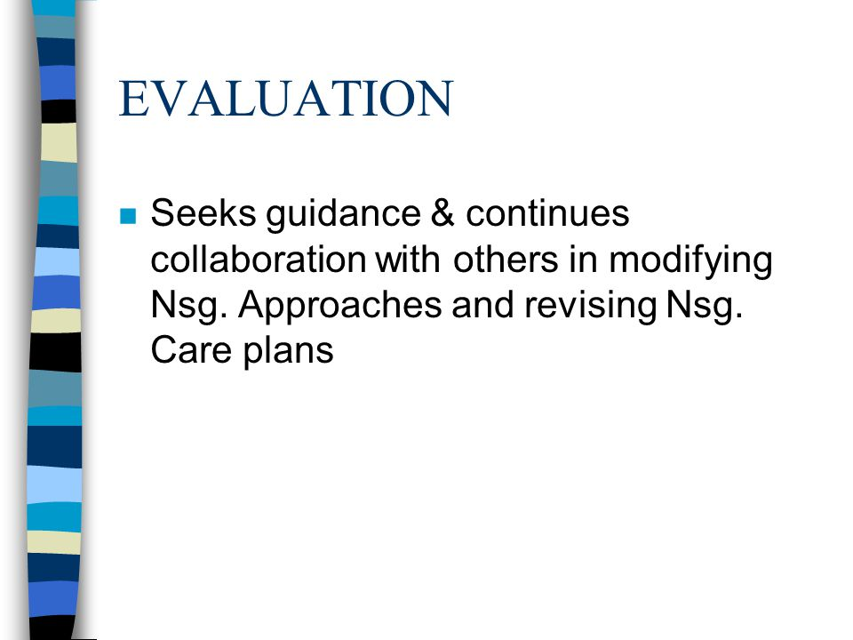 EVALUATION n Seeks guidance & continues collaboration with others in modifying Nsg.