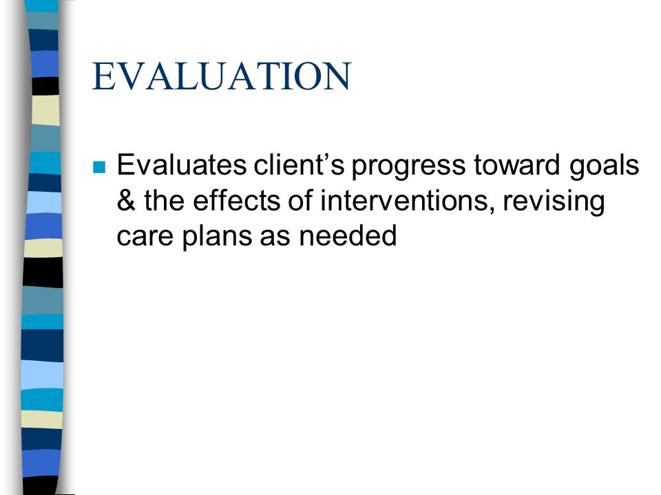 EVALUATION n Evaluates client's progress toward goals & the effects of interventions, revising care plans as needed