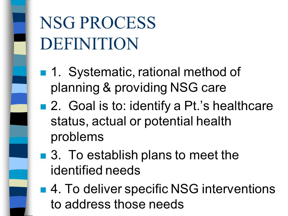 NSG PROCESS DEFINITION n 1. Systematic, rational method of planning & providing NSG care n 2.