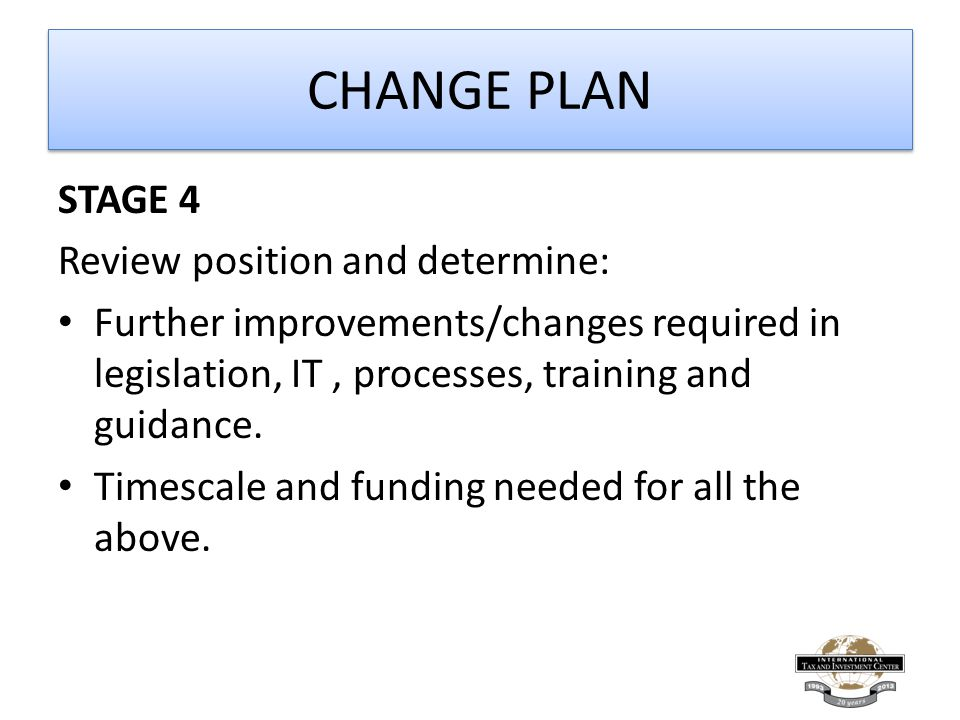 CHANGE PLAN STAGE 4 Review position and determine: Further improvements/changes required in legislation, IT, processes, training and guidance.