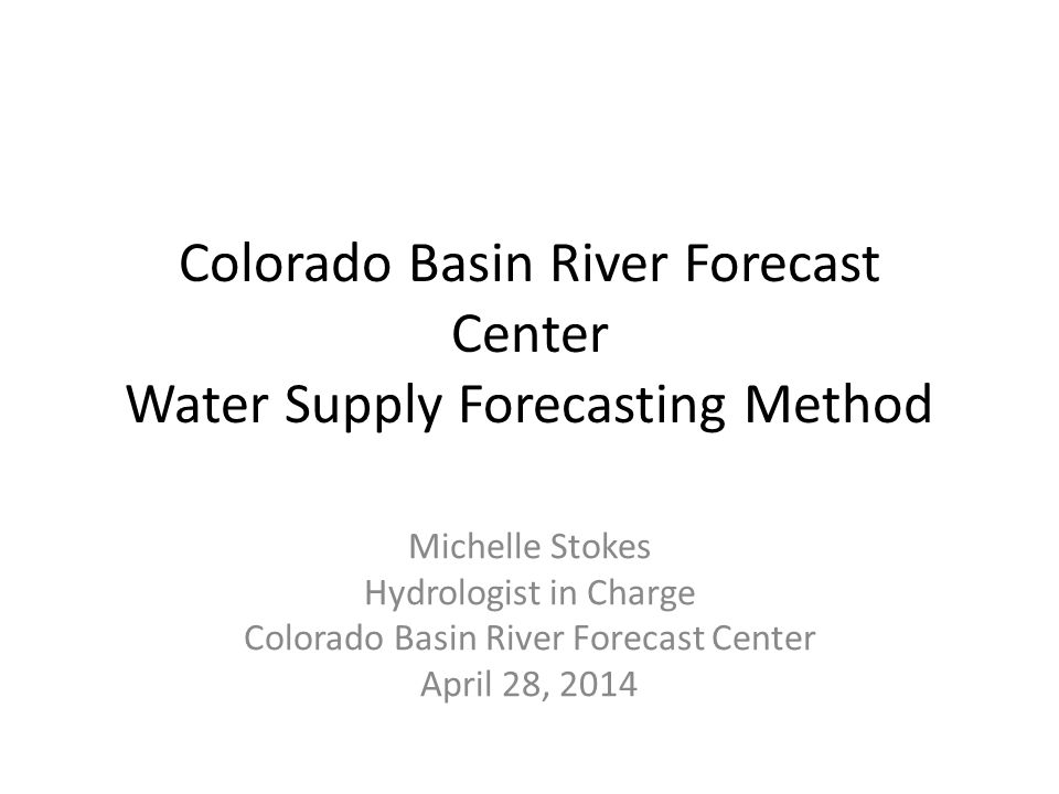 Colorado Basin River Forecast Center Water Supply Forecasting Method Michelle Stokes Hydrologist in Charge Colorado Basin River Forecast Center April 28, 2014