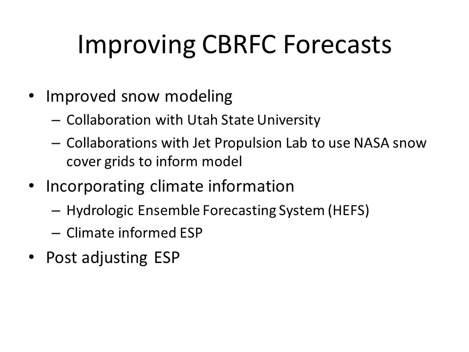 Improving CBRFC Forecasts Improved snow modeling – Collaboration with Utah State University – Collaborations with Jet Propulsion Lab to use NASA snow cover grids to inform model Incorporating climate information – Hydrologic Ensemble Forecasting System (HEFS) – Climate informed ESP Post adjusting ESP