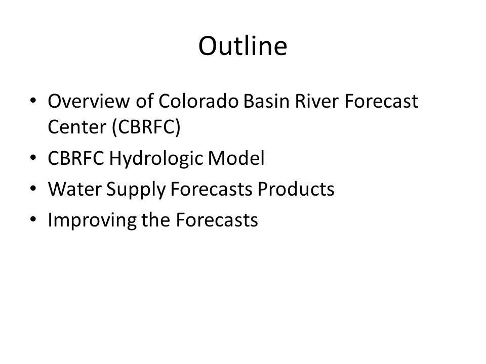 Outline Overview of Colorado Basin River Forecast Center (CBRFC) CBRFC Hydrologic Model Water Supply Forecasts Products Improving the Forecasts