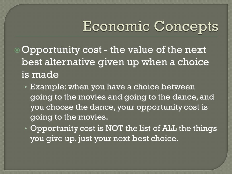  Opportunity cost - the value of the next best alternative given up when a choice is made Example: when you have a choice between going to the movies and going to the dance, and you choose the dance, your opportunity cost is going to the movies.