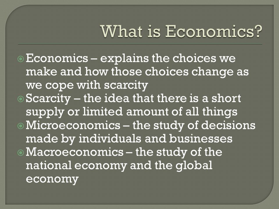  Economics – explains the choices we make and how those choices change as we cope with scarcity  Scarcity – the idea that there is a short supply or limited amount of all things  Microeconomics – the study of decisions made by individuals and businesses  Macroeconomics – the study of the national economy and the global economy