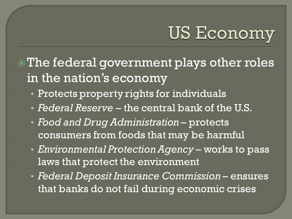  The federal government plays other roles in the nation's economy Protects property rights for individuals Federal Reserve – the central bank of the U.S.