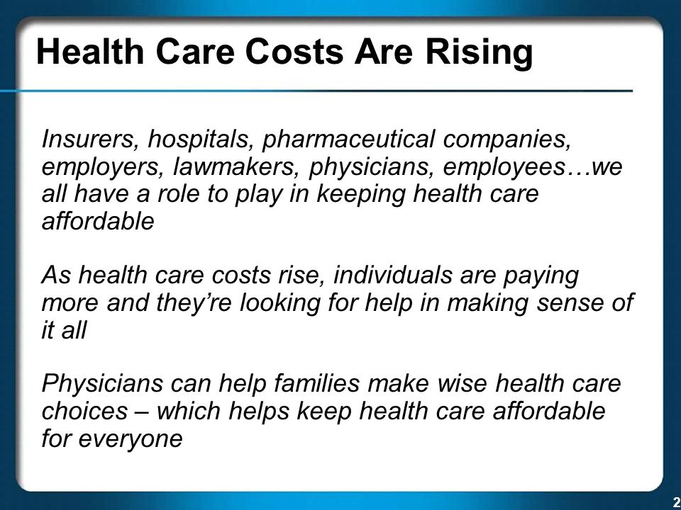 2 Health Care Costs Are Rising Insurers, hospitals, pharmaceutical companies, employers, lawmakers, physicians, employees…we all have a role to play in keeping health care affordable As health care costs rise, individuals are paying more and they're looking for help in making sense of it all Physicians can help families make wise health care choices – which helps keep health care affordable for everyone