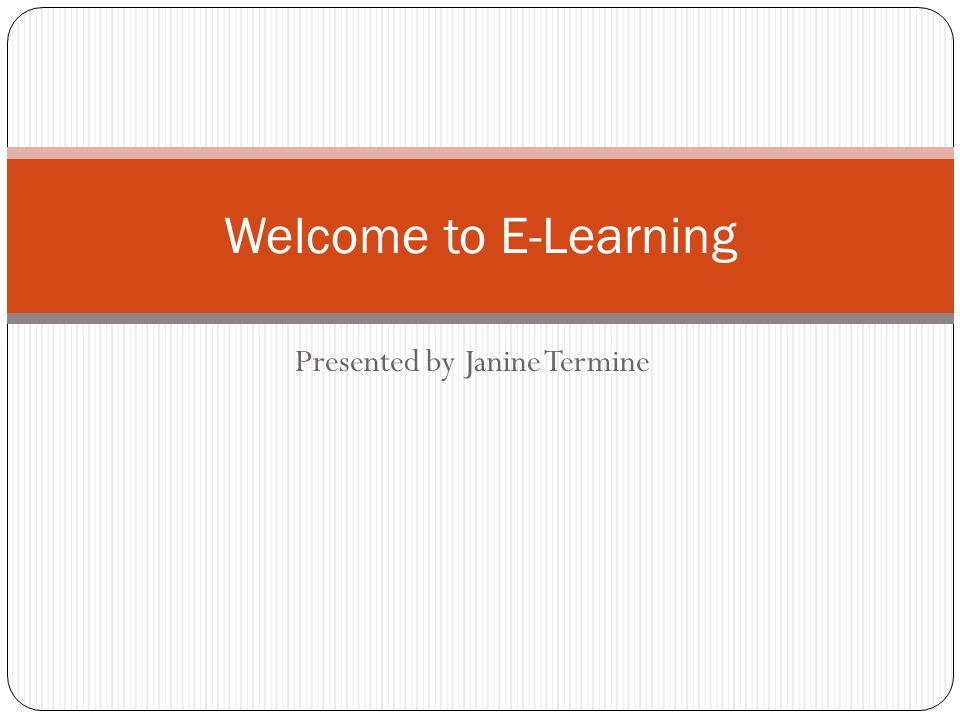 Presented by Janine Termine Welcome to E-Learning