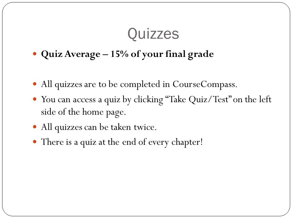 Quizzes Quiz Average – 15% of your final grade All quizzes are to be completed in CourseCompass.