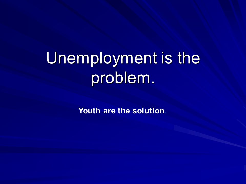Unemployment is the problem. Youth are the solution.