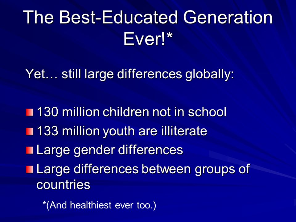 The Best-Educated Generation Ever!* Yet… still large differences globally: 130 million children not in school 133 million youth are illiterate Large gender differences Large differences between groups of countries *(And healthiest ever too.)