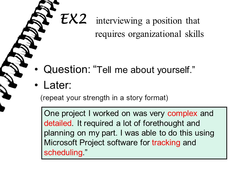 Question: Tell me about yourself. Later: (repeat your strength in a story format) EX2 interviewing a position that requires organizational skills One project I worked on was very complex and detailed.