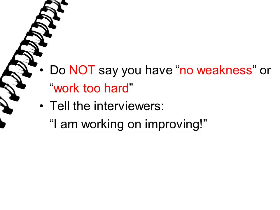 Do NOT say you have no weakness or work too hard Tell the interviewers: I am working on improving!