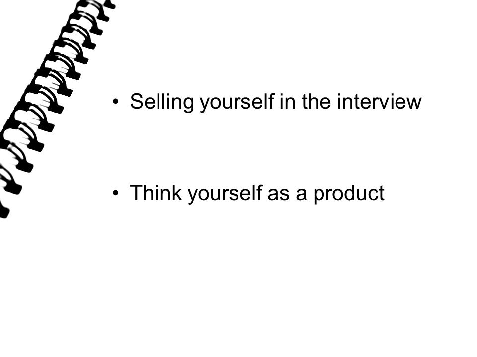 Selling yourself in the interview Think yourself as a product