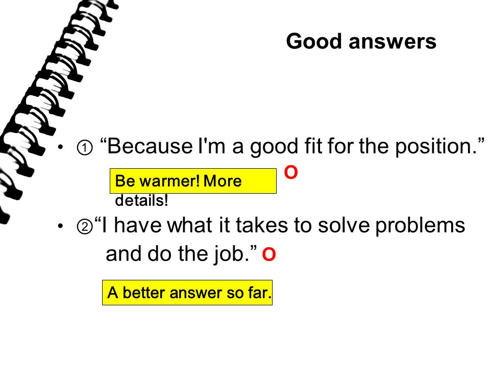 Good answers ① Because I m a good fit for the position. O ② I have what it takes to solve problems and do the job. O Be warmer.