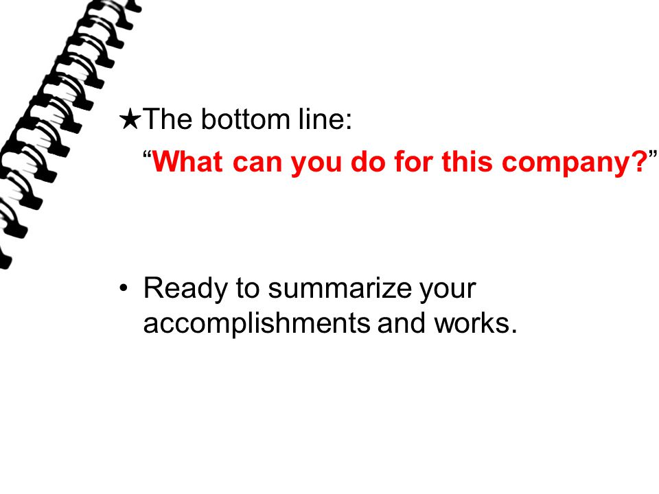 ★ The bottom line: What can you do for this company Ready to summarize your accomplishments and works.