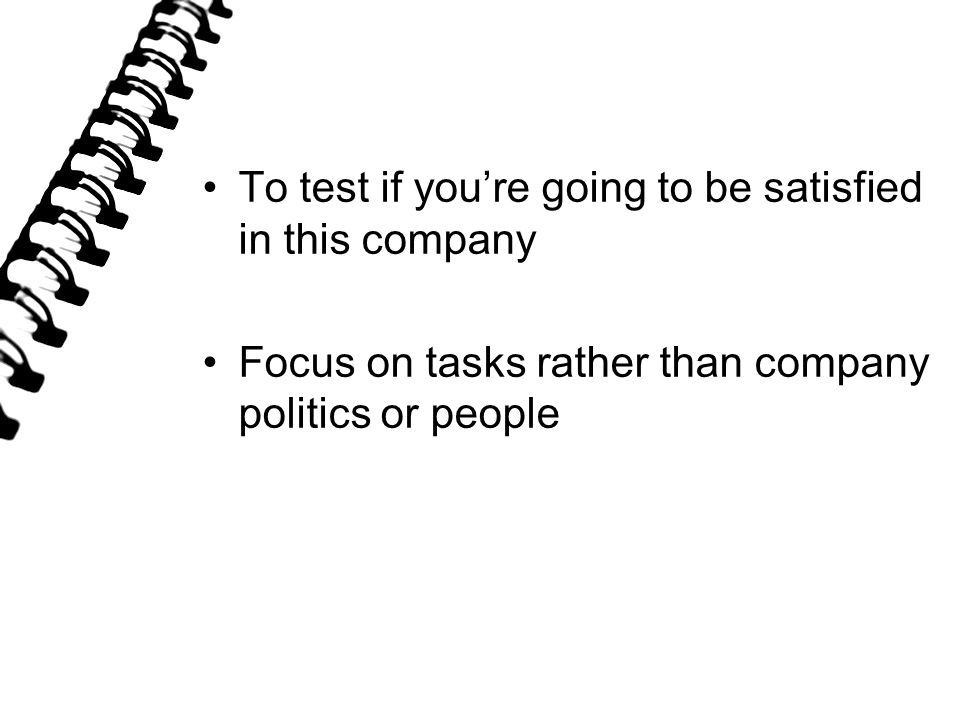 To test if you're going to be satisfied in this company Focus on tasks rather than company politics or people