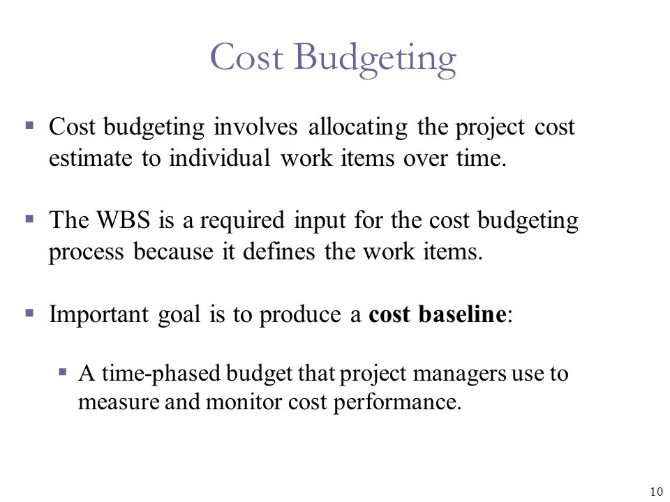 10 Cost Budgeting  Cost budgeting involves allocating the project cost estimate to individual work items over time.