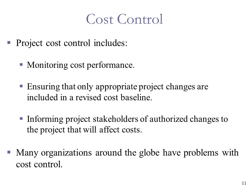 11 Cost Control  Project cost control includes:  Monitoring cost performance.