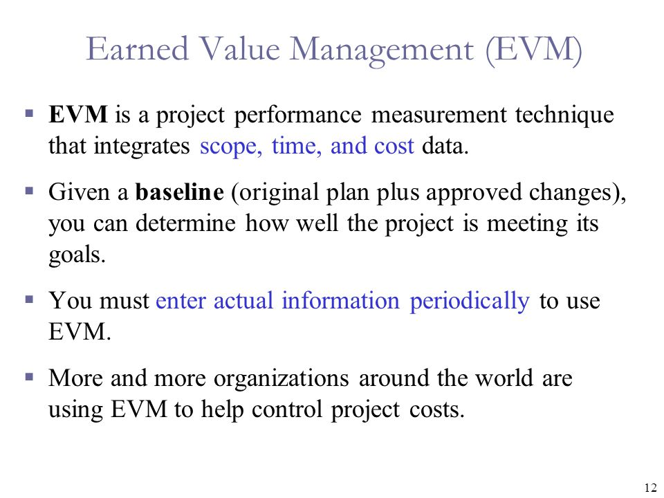 12 Earned Value Management (EVM)  EVM is a project performance measurement technique that integrates scope, time, and cost data.