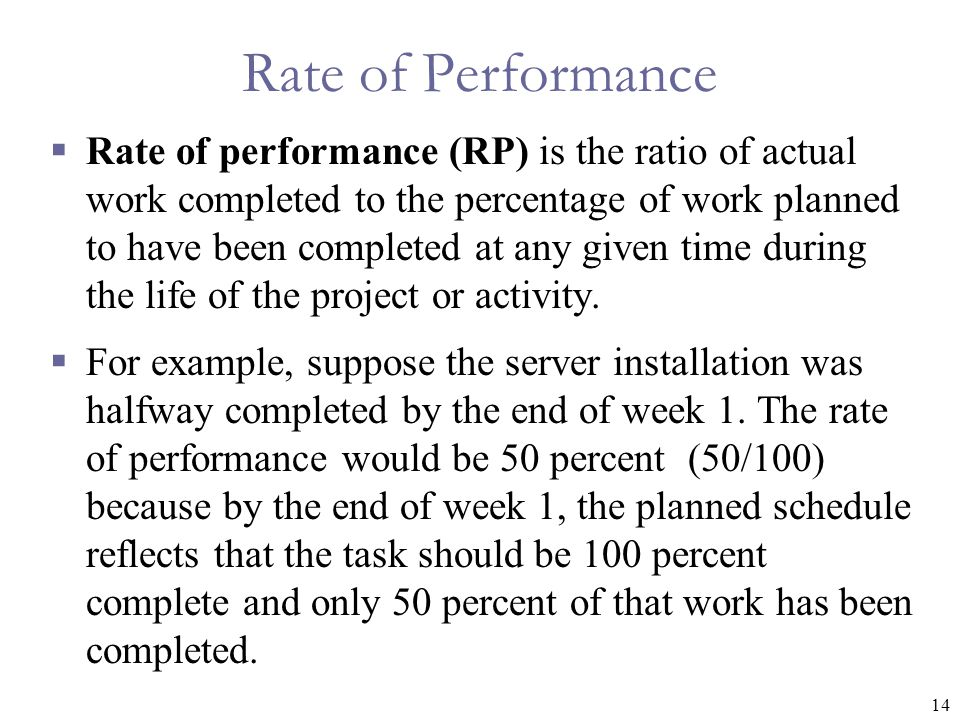 14 Rate of Performance  Rate of performance (RP) is the ratio of actual work completed to the percentage of work planned to have been completed at any given time during the life of the project or activity.