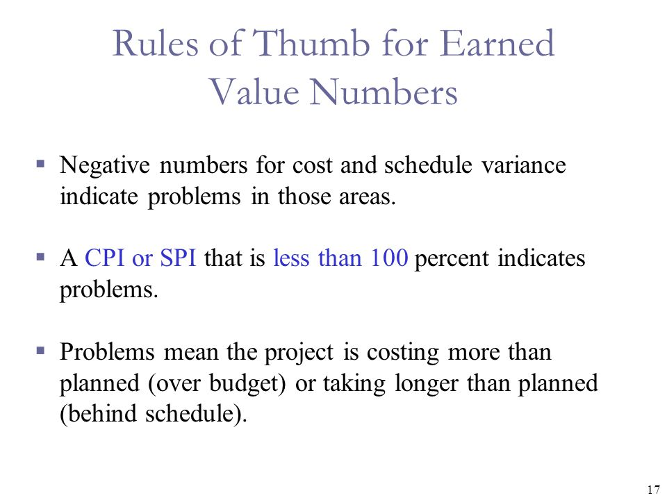 17 Rules of Thumb for Earned Value Numbers  Negative numbers for cost and schedule variance indicate problems in those areas.