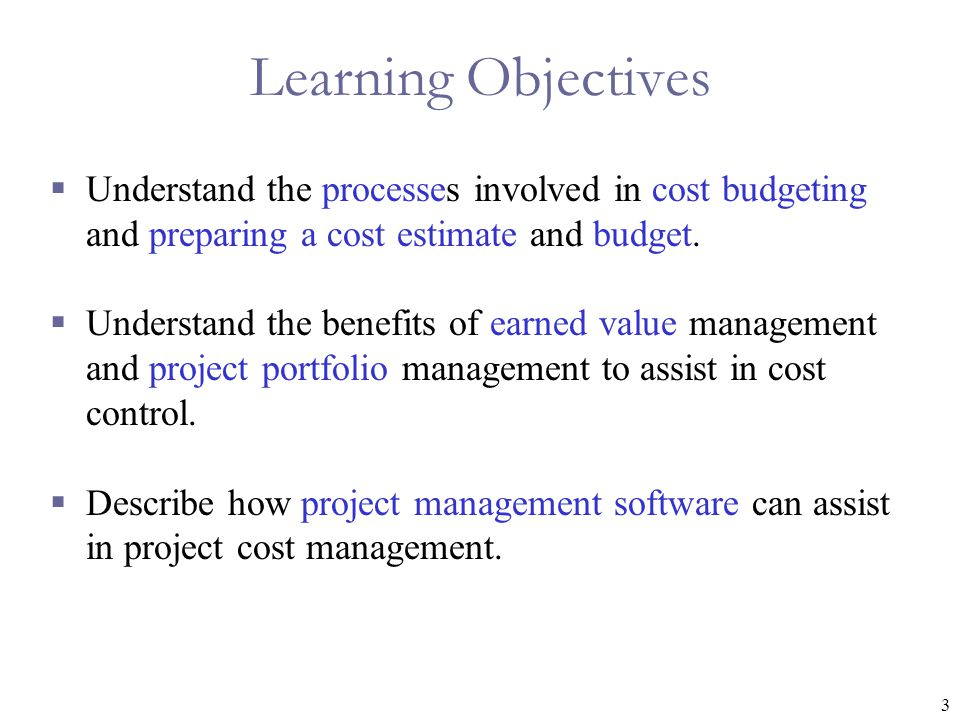 3 Learning Objectives  Understand the processes involved in cost budgeting and preparing a cost estimate and budget.
