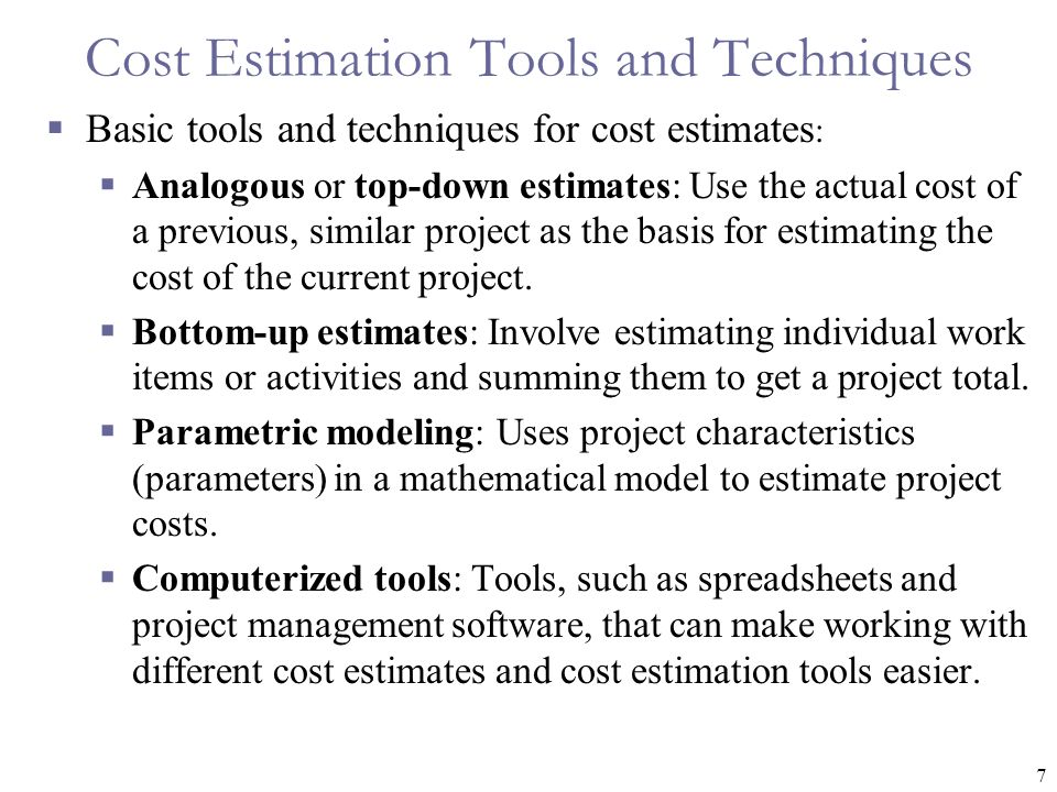 7 Cost Estimation Tools and Techniques  Basic tools and techniques for cost estimates :  Analogous or top-down estimates: Use the actual cost of a previous, similar project as the basis for estimating the cost of the current project.
