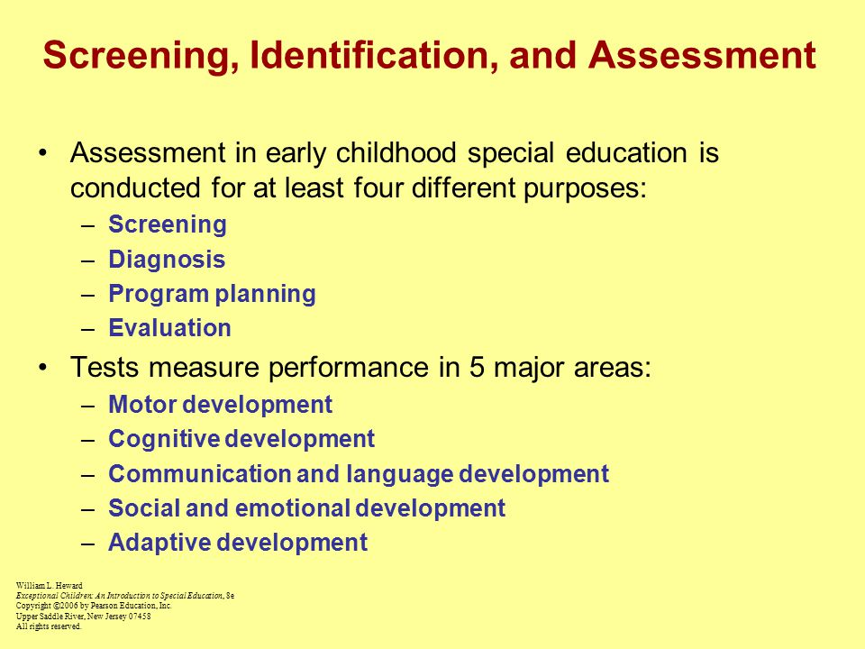 Screening, Identification, and Assessment Assessment in early childhood special education is conducted for at least four different purposes: –Screening –Diagnosis –Program planning –Evaluation Tests measure performance in 5 major areas: –Motor development –Cognitive development –Communication and language development –Social and emotional development –Adaptive development William L.