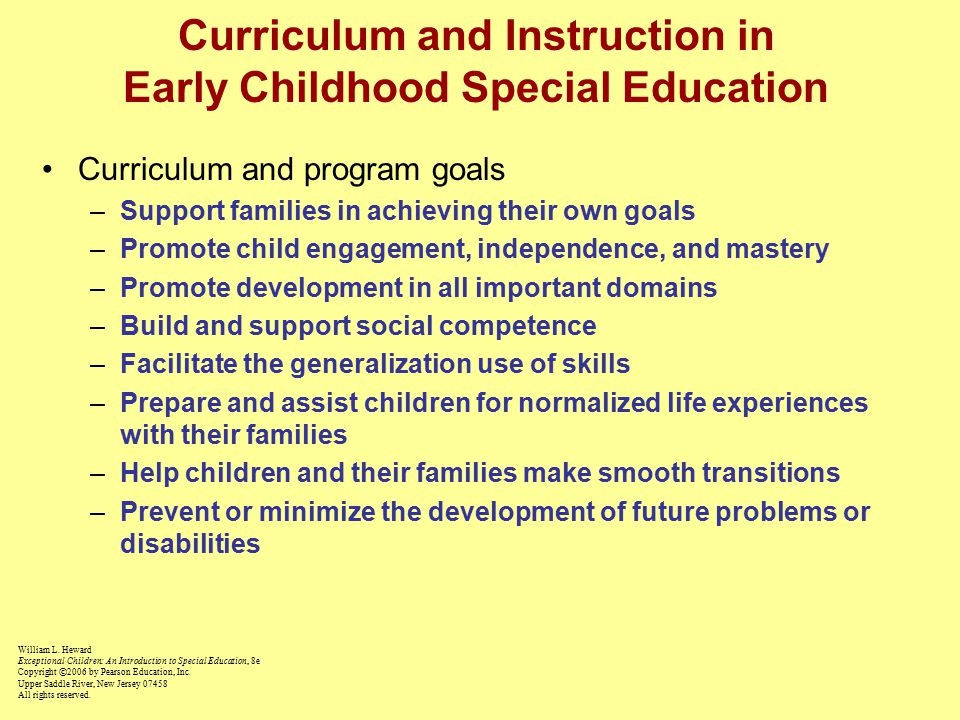 Curriculum and Instruction in Early Childhood Special Education Curriculum and program goals –Support families in achieving their own goals –Promote child engagement, independence, and mastery –Promote development in all important domains –Build and support social competence –Facilitate the generalization use of skills –Prepare and assist children for normalized life experiences with their families –Help children and their families make smooth transitions –Prevent or minimize the development of future problems or disabilities William L.